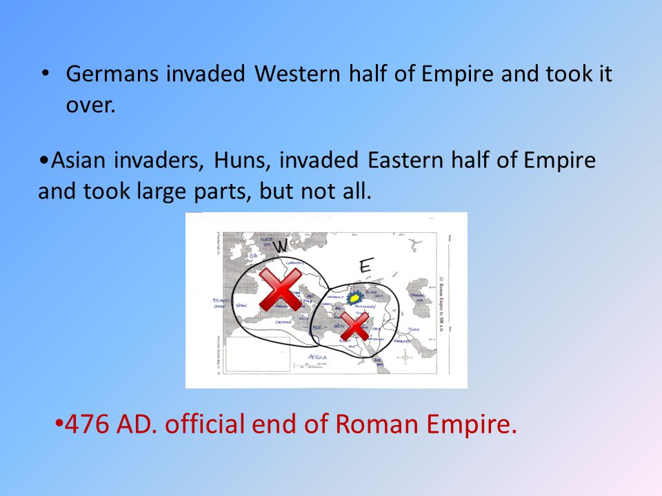 Germans invaded Western half of Empire and took it over. Asian invaders, Huns, invaded Eastern half of Empire and took large parts, but not all. 476 A