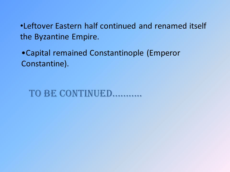Leftover Eastern half continued and renamed itself the Byzantine Empire. Capital remained Constantinople (Emperor Constantine). To be continued………..