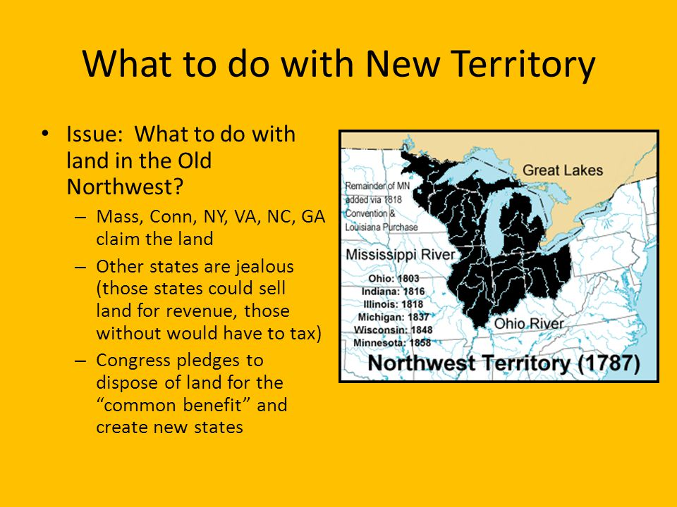 The Northwest Territory Land Ordinance of 1785: land of Old Northwest would be sold, proceeds to pay off national debt – Surveyed prior to selling – Divided into townships, some was sold to benefit public schools Northwest Ordinance of 1787: how to deal with the new territories (colonies) – Territorial Stage: subordinate to the federal govt.