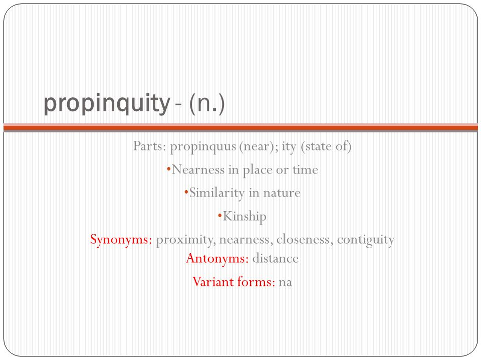 propinquity - (n.) Parts: propinquus (near); ity (state of) Nearness in place or time Similarity in nature Kinship Synonyms: proximity, nearness, closeness, contiguity Antonyms: distance Variant forms: na