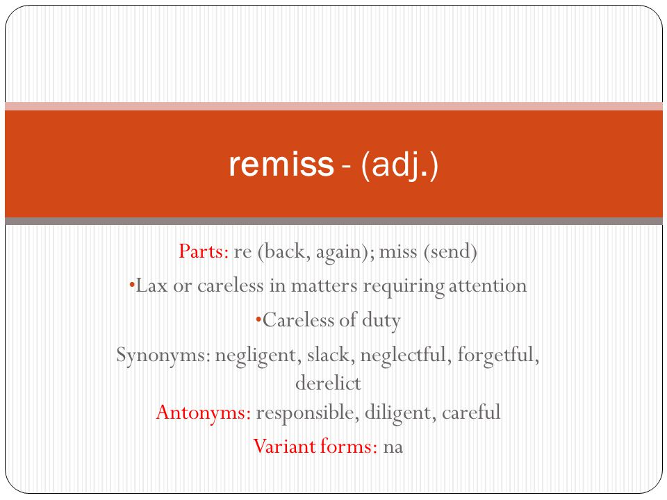 Parts: re (back, again); miss (send) Lax or careless in matters requiring attention Careless of duty Synonyms: negligent, slack, neglectful, forgetful, derelict Antonyms: responsible, diligent, careful Variant forms: na remiss - (adj.)