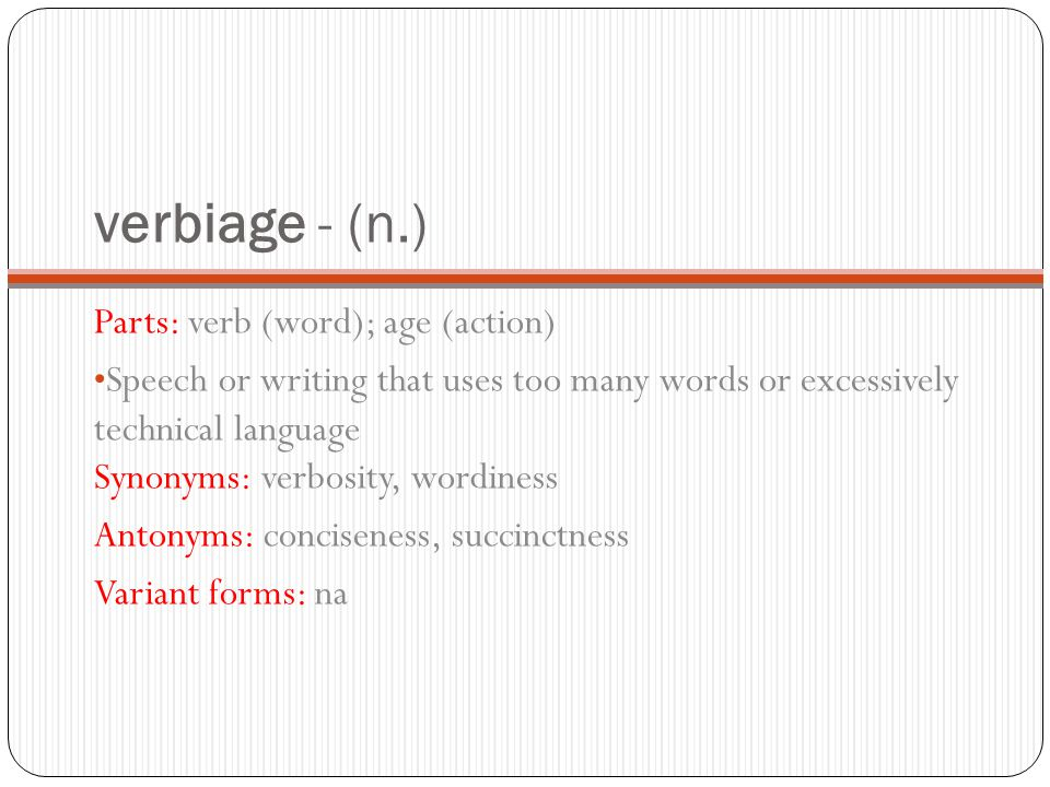 verbiage - (n.) Parts: verb (word); age (action) Speech or writing that uses too many words or excessively technical language Synonyms: verbosity, wordiness Antonyms: conciseness, succinctness Variant forms: na