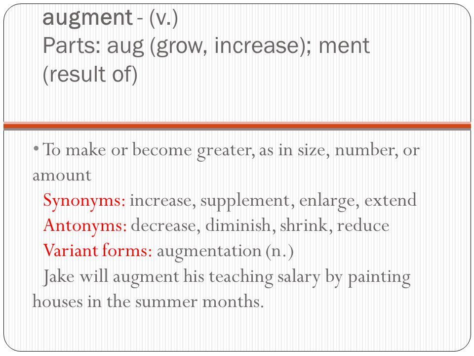 augment - (v.) Parts: aug (grow, increase); ment (result of) To make or become greater, as in size, number, or amount Synonyms: increase, supplement, enlarge, extend Antonyms: decrease, diminish, shrink, reduce Variant forms: augmentation (n.) Jake will augment his teaching salary by painting houses in the summer months.