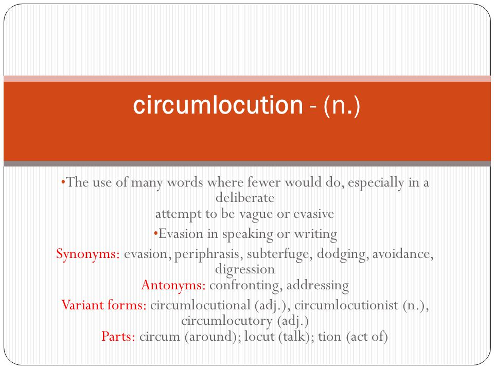 The use of many words where fewer would do, especially in a deliberate attempt to be vague or evasive Evasion in speaking or writing Synonyms: evasion, periphrasis, subterfuge, dodging, avoidance, digression Antonyms: confronting, addressing Variant forms: circumlocutional (adj.), circumlocutionist (n.), circumlocutory (adj.) Parts: circum (around); locut (talk); tion (act of) circumlocution - (n.)