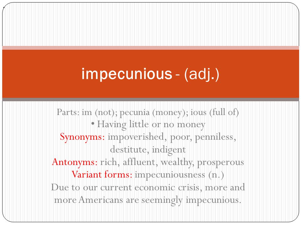 Parts: im (not); pecunia (money); ious (full of) Having little or no money Synonyms: impoverished, poor, penniless, destitute, indigent Antonyms: rich, affluent, wealthy, prosperous Variant forms: impecuniousness (n.) Due to our current economic crisis, more and more Americans are seemingly impecunious.