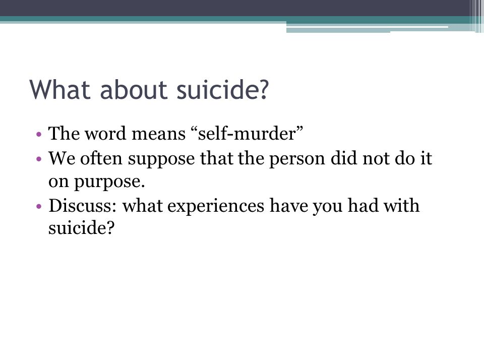 "What about suicide? The word means ""self-murder"" We often suppose that the person did not do it on purpose. Discuss: what experiences have you had wit"