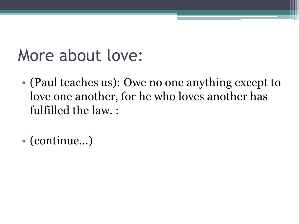 More about love: (Paul teaches us): Owe no one anything except to love one another, for he who loves another has fulfilled the law. : (continue…)