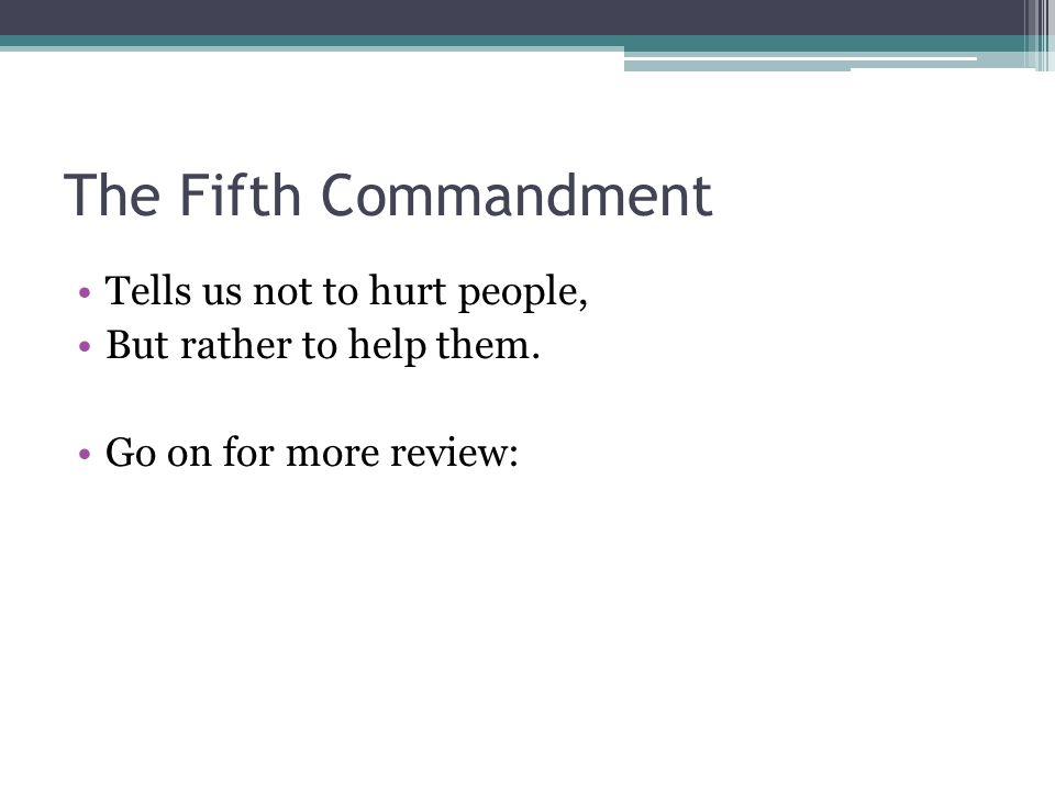 The Fifth Commandment Tells us not to hurt people, But rather to help them. Go on for more review: