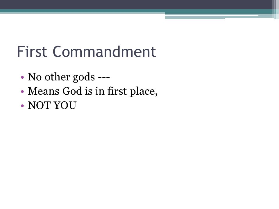 First Commandment No other gods --- Means God is in first place, NOT YOU