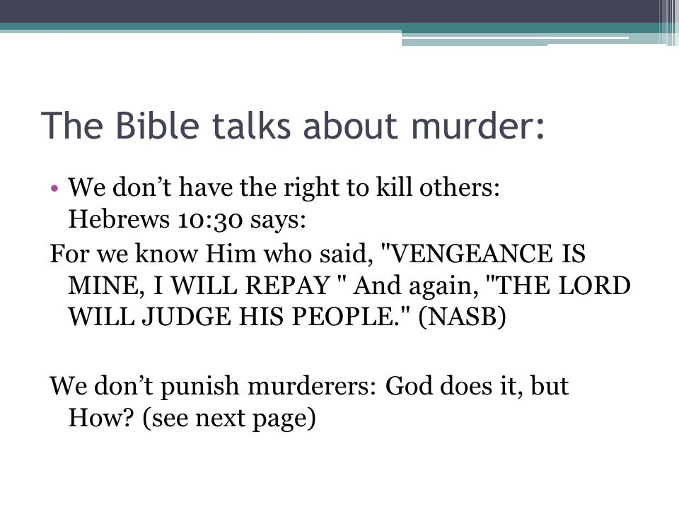 The Bible talks about murder: We don't have the right to kill others: Hebrews 10:30 says: For we know Him who said,