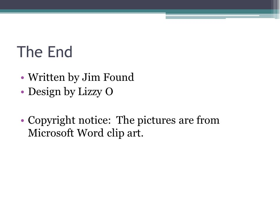 The End Written by Jim Found Design by Lizzy O Copyright notice: The pictures are from Microsoft Word clip art.