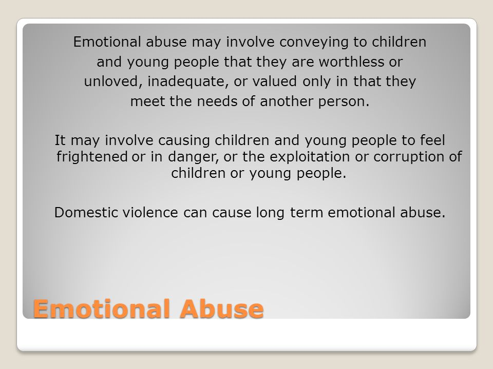 Emotional Abuse Emotional abuse may involve conveying to children and young people that they are worthless or unloved, inadequate, or valued only in that they meet the needs of another person.