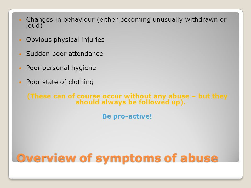 Overview of symptoms of abuse Changes in behaviour (either becoming unusually withdrawn or loud) Obvious physical injuries Sudden poor attendance Poor personal hygiene Poor state of clothing (These can of course occur without any abuse – but they should always be followed up).