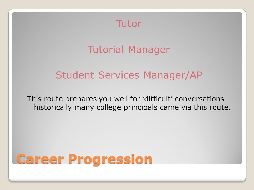 Career Progression Tutor Tutorial Manager Student Services Manager/AP This route prepares you well for 'difficult' conversations – historically many college principals came via this route.