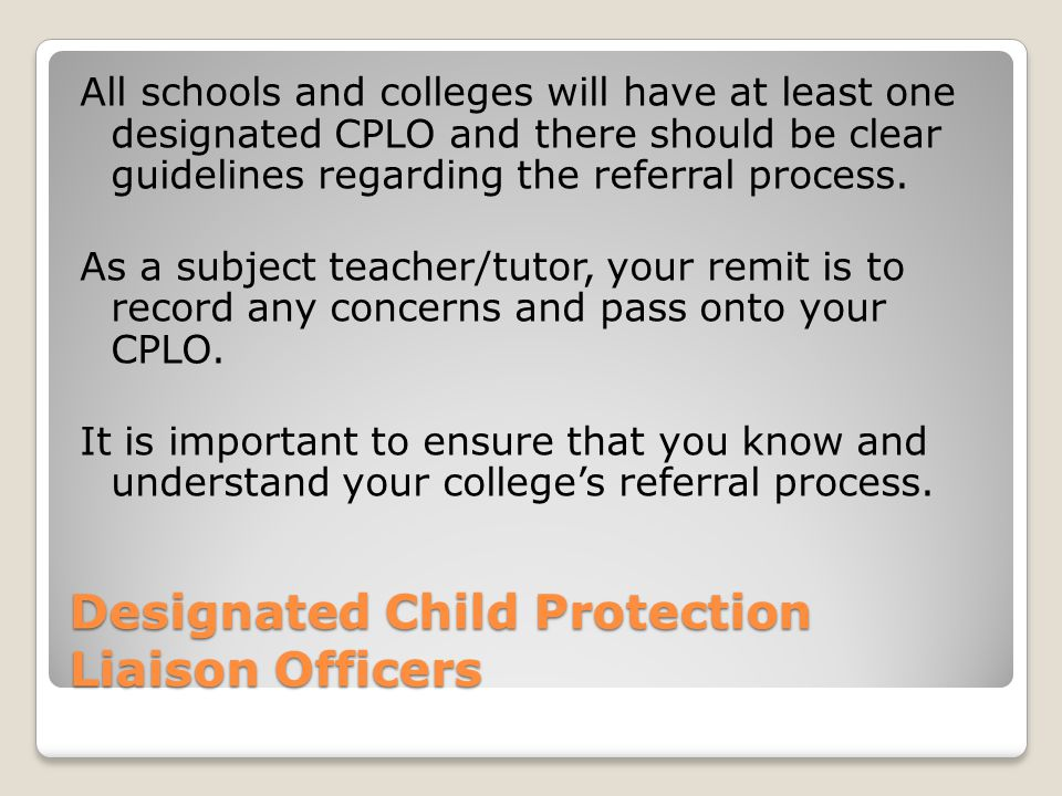 Designated Child Protection Liaison Officers All schools and colleges will have at least one designated CPLO and there should be clear guidelines regarding the referral process.