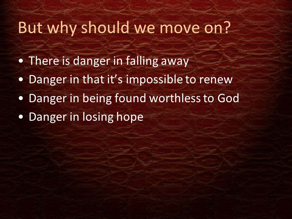 But why should we move on? There is danger in falling away Danger in that it's impossible to renew Danger in being found worthless to God Danger in lo