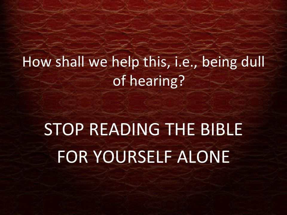 How shall we help this, i.e., being dull of hearing STOP READING THE BIBLE FOR YOURSELF ALONE