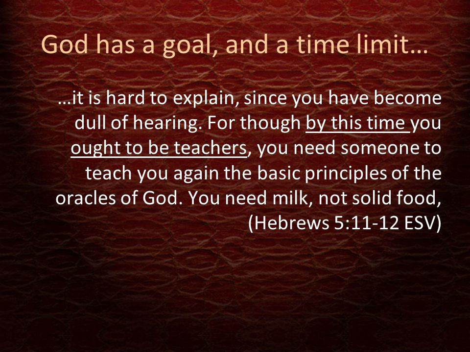 God has a goal, and a time limit… …it is hard to explain, since you have become dull of hearing. For though by this time you ought to be teachers, you