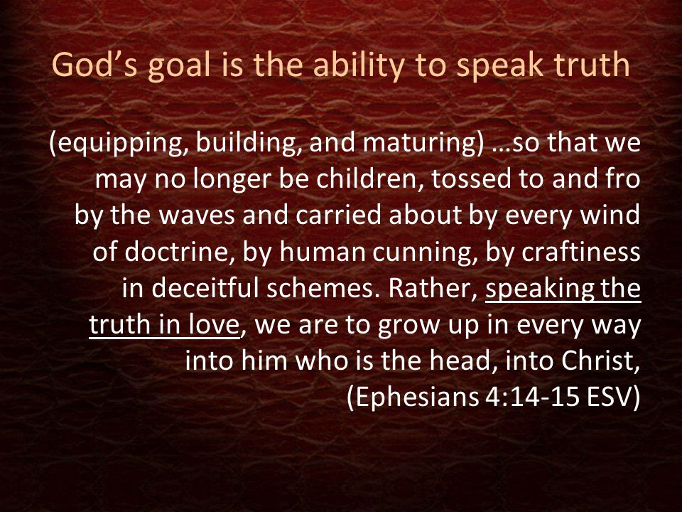 God's goal is the ability to speak truth (equipping, building, and maturing) …so that we may no longer be children, tossed to and fro by the waves and carried about by every wind of doctrine, by human cunning, by craftiness in deceitful schemes.