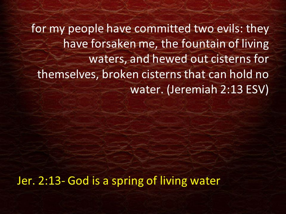Jesus answered her, If you knew the gift of God, and who it is that is saying to you, 'Give me a drink,' you would have asked him, and he would have given you living water. (John 4:10 ESV) Jer.