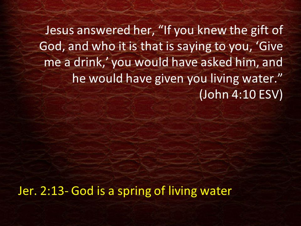 "Jesus answered her, ""If you knew the gift of God, and who it is that is saying to you, 'Give me a drink,' you would have asked him, and he would have"