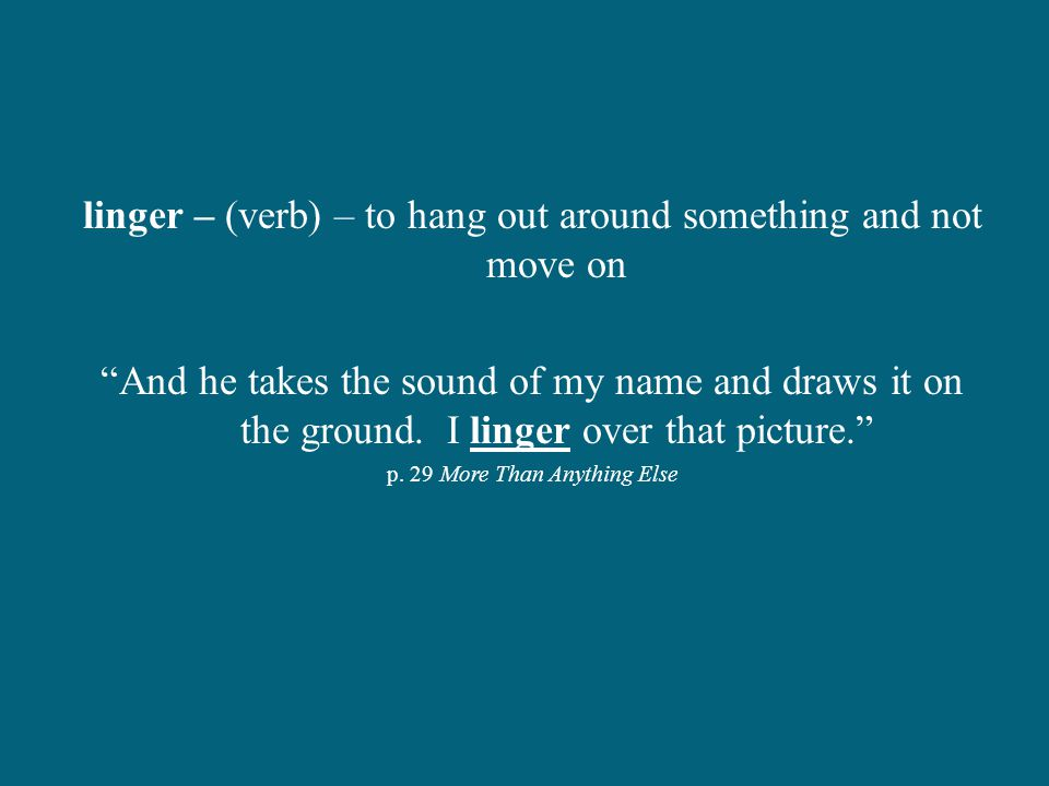 linger – (verb) – to hang out around something and not move on And he takes the sound of my name and draws it on the ground.