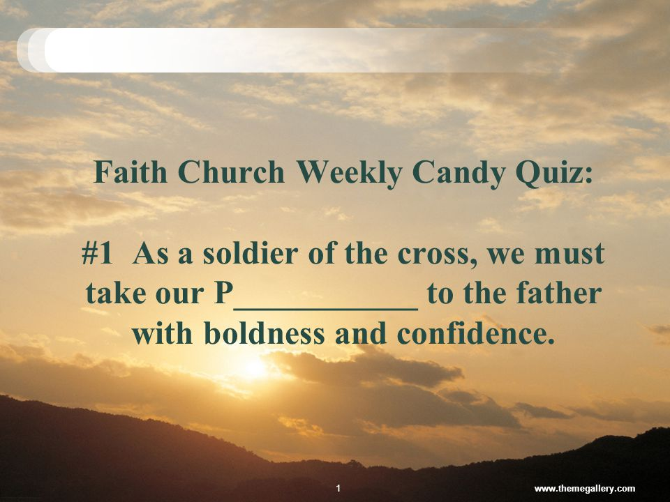 Faith Church Weekly Candy Quiz: #1 As a soldier of the cross, we must take our P___________ to the father with boldness and confidence.
