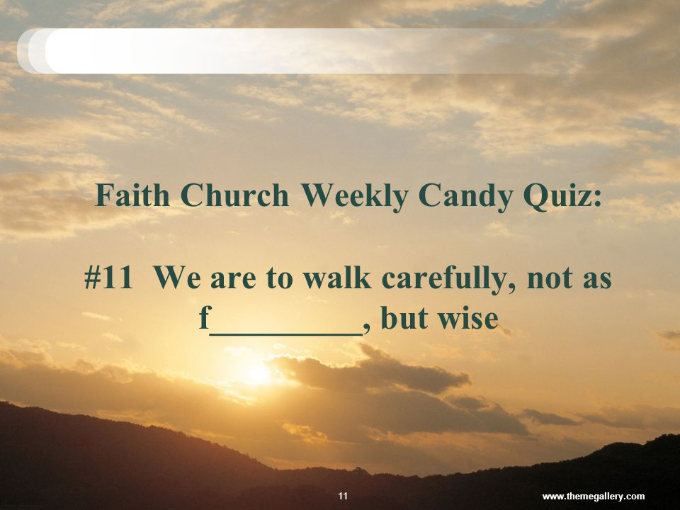 Faith Church Weekly Candy Quiz: #11 We are to walk carefully, not as f_________, but wise www.themegallery.com11