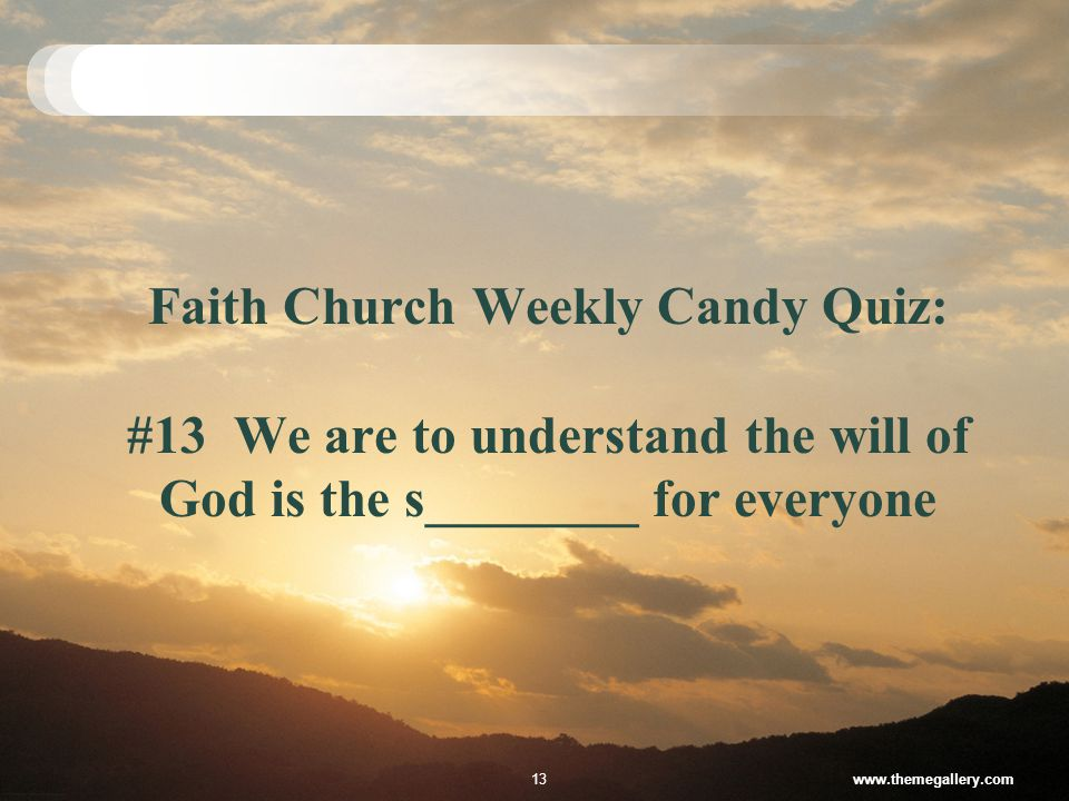 Faith Church Weekly Candy Quiz: #13 We are to understand the will of God is the s________ for everyone www.themegallery.com13