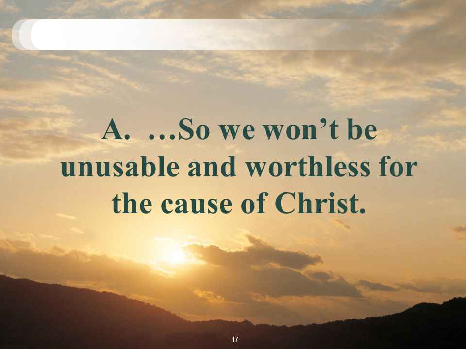 A. …So we won't be unusable and worthless for the cause of Christ. 17