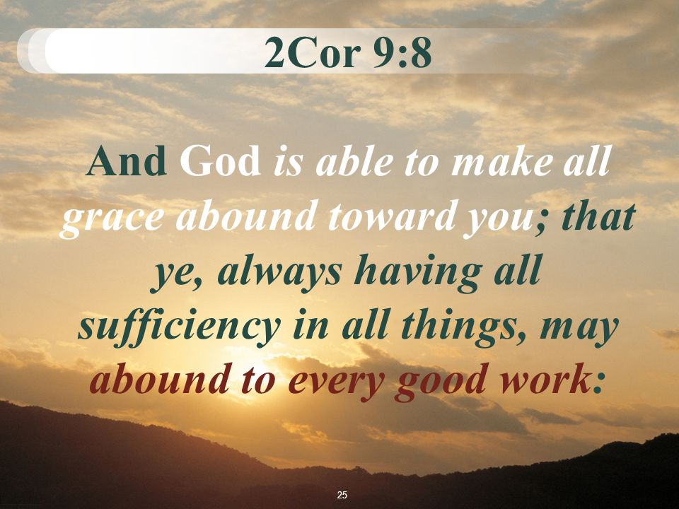 2Cor 9:8 And God is able to make all grace abound toward you; that ye, always having all sufficiency in all things, may abound to every good work: 25