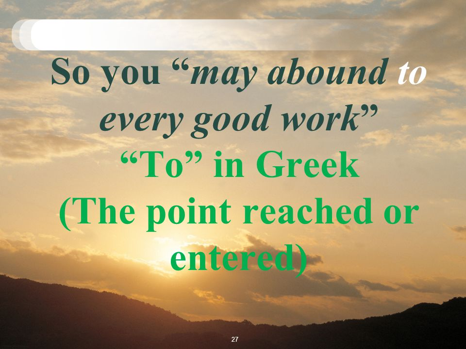 So you may abound to every good work To in Greek (The point reached or entered) 27