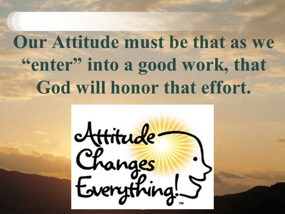 Our Attitude must be that as we enter into a good work, that God will honor that effort. 28