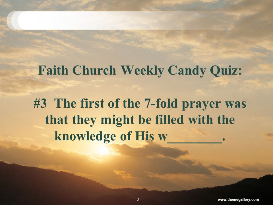 Faith Church Weekly Candy Quiz: #3 The first of the 7-fold prayer was that they might be filled with the knowledge of His w________.