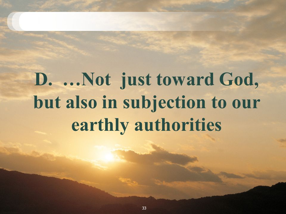 D. …Not just toward God, but also in subjection to our earthly authorities 33