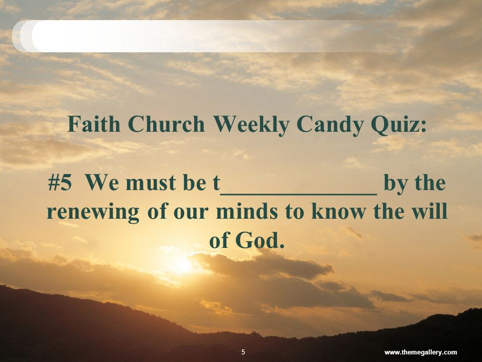 Faith Church Weekly Candy Quiz: #5 We must be t_____________ by the renewing of our minds to know the will of God.