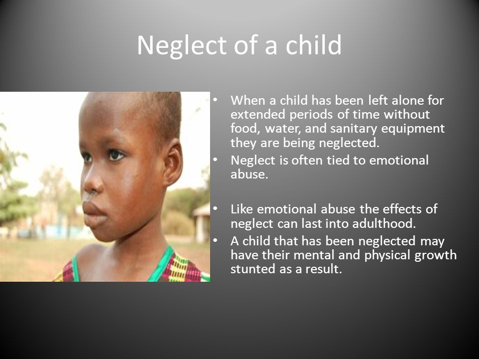 Neglect of a child When a child has been left alone for extended periods of time without food, water, and sanitary equipment they are being neglected.