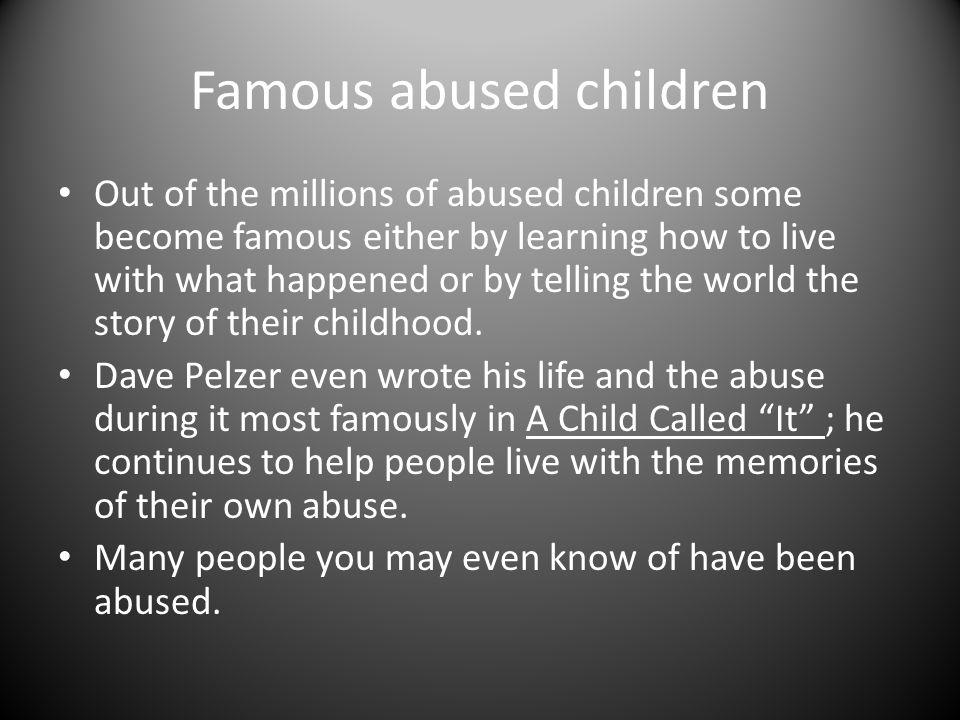 Famous people abused as children Queen Latifa Michael Jackson Dave Pelzer in kindergarten Dave Pelzer (author of A Child Called It ) Oprah Winfrey Robin Willams