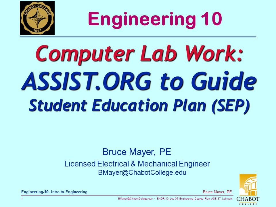 BMayer@ChabotCollege.edu ENGR-10_Lec-05_Engineering_Degree_Plan_ASSIST_Lab.pptx 2 Bruce Mayer, PE Engineering-10: Intro to Engineering Assignment Engineering  Design for YOURSELF a Course-By- Course, and Term-by-Term Plan to Obtain a Baccalaureate Engineering Degree from a Transfer University  To Include (examples follow) Your Choice of Engineering Discipline Year and Semester/Quarter Institution = Chabot + Transfer-University Course: Title, Number, Unit Value