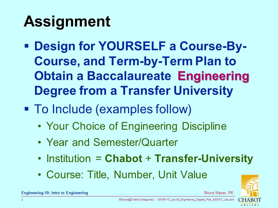 BMayer@ChabotCollege.edu ENGR-10_Lec-05_Engineering_Degree_Plan_ASSIST_Lab.pptx 2 Bruce Mayer, PE Engineering-10: Intro to Engineering Assignment Engineering  Design for YOURSELF a Course-By- Course, and Term-by-Term Plan to Obtain a Baccalaureate Engineering Degree from a Transfer University  To Include (examples follow) Your Choice of Engineering Discipline Year and Semester/Quarter Institution = Chabot + Transfer-University Course: Title, Number, Unit Value