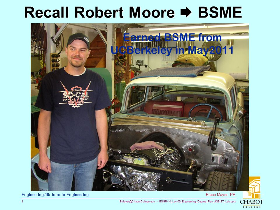 BMayer@ChabotCollege.edu ENGR-10_Lec-05_Engineering_Degree_Plan_ASSIST_Lab.pptx 3 Bruce Mayer, PE Engineering-10: Intro to Engineering Recall Robert Moore  BSME Earned BSME from UCBerkeley in May2011