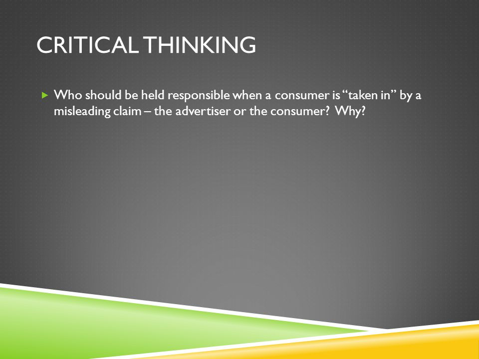 "CRITICAL THINKING  Who should be held responsible when a consumer is ""taken in"" by a misleading claim – the advertiser or the consumer? Why?"