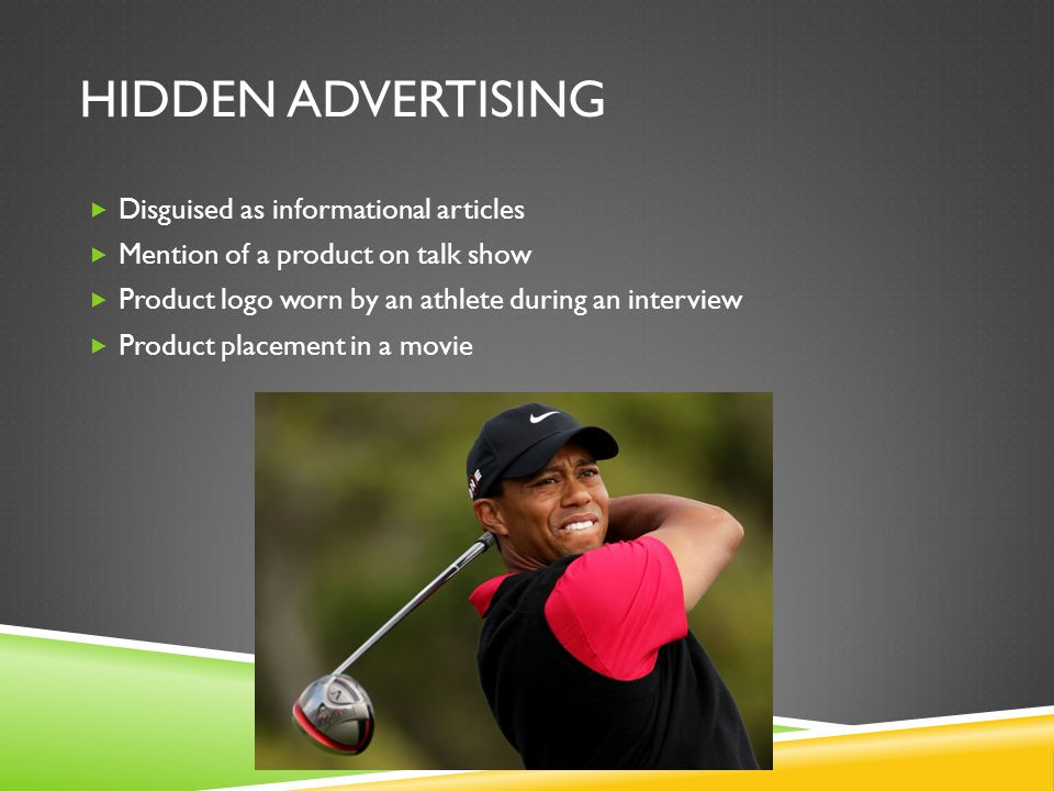 HIDDEN ADVERTISING  Disguised as informational articles  Mention of a product on talk show  Product logo worn by an athlete during an interview  P