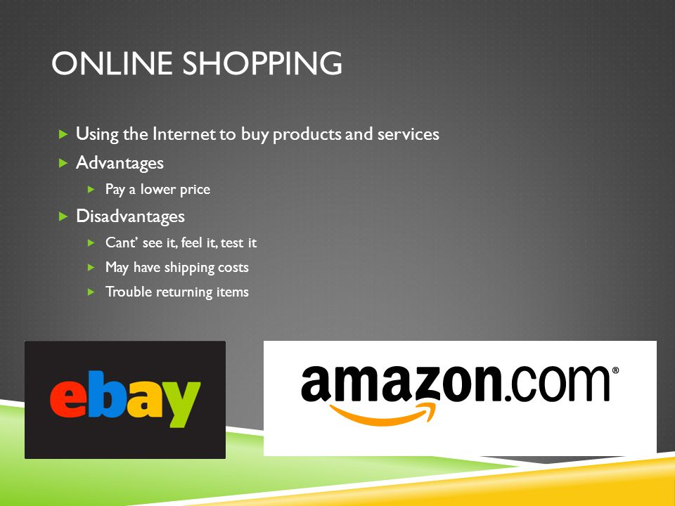 ONLINE SHOPPING  Using the Internet to buy products and services  Advantages  Pay a lower price  Disadvantages  Cant' see it, feel it, test it 