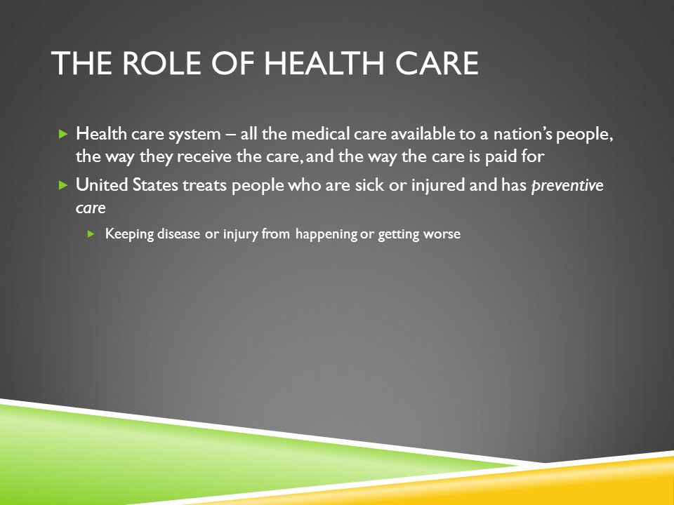 THE ROLE OF HEALTH CARE  Health care system – all the medical care available to a nation's people, the way they receive the care, and the way the car