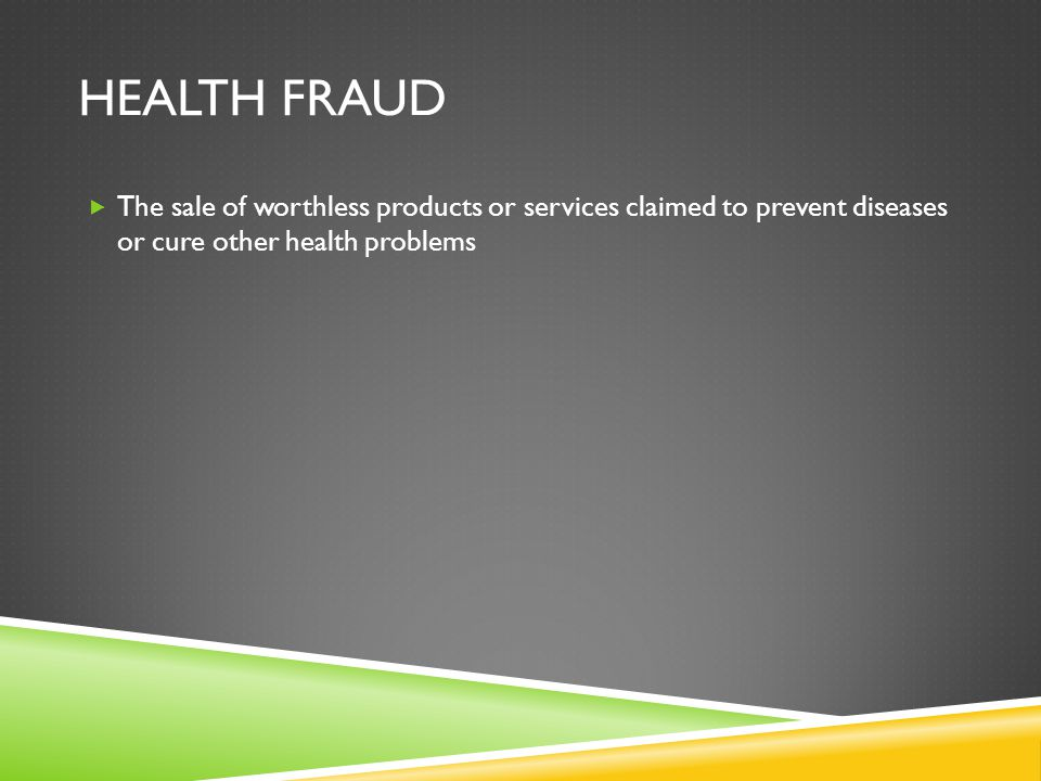 HEALTH FRAUD  The sale of worthless products or services claimed to prevent diseases or cure other health problems