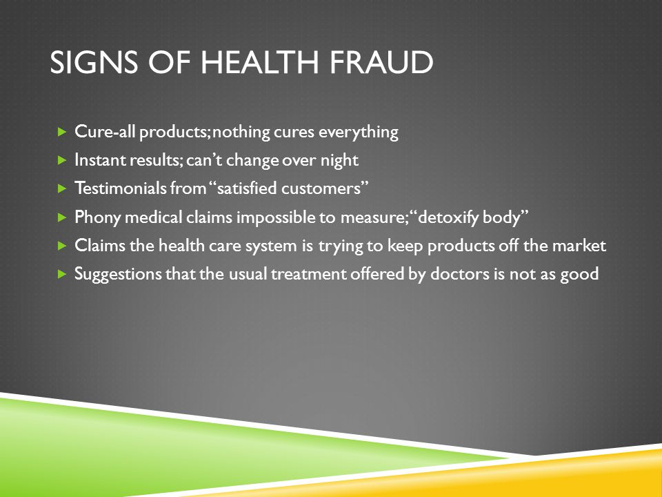 "SIGNS OF HEALTH FRAUD  Cure-all products; nothing cures everything  Instant results; can't change over night  Testimonials from ""satisfied customer"