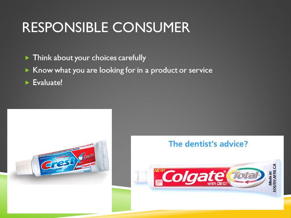 RESPONSIBLE CONSUMER  Think about your choices carefully  Know what you are looking for in a product or service  Evaluate!