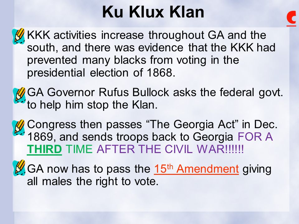 Ku Klux Klan KKK activities increase throughout GA and the south, and there was evidence that the KKK had prevented many blacks from voting in the presidential election of 1868.