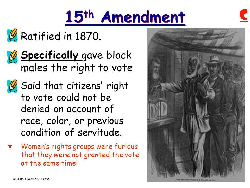 © 2005 Clairmont Press 15 th Amendment  Ratified in 1870.
